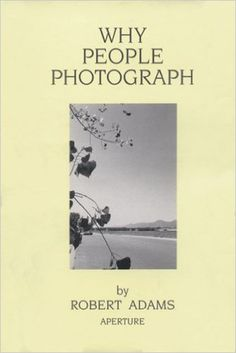 Amazon.com: Robert Adams: Why People Photograph: Selected Essays and Reviews (9780893816032): Robert Adams: Books
