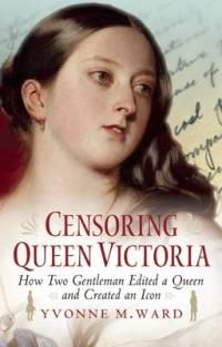 Censoring Queen Victoria by Yvonne M. Ward