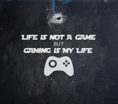 Life is not a game but gaming is my life