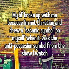 "My bf broke up with me because I'm not Christian and drew a ""satanic symbol"" on myself when it was the anti-possesion symbol from the show I watch"