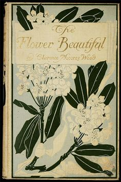 The Flower Beautiful by Clarence Moores Weed c.1903 Book Cover Art, Book Cover Design, Book Design, Book Art, Vintage Book Covers, Vintage Books, Old Books, Antique Books, Victorian Books