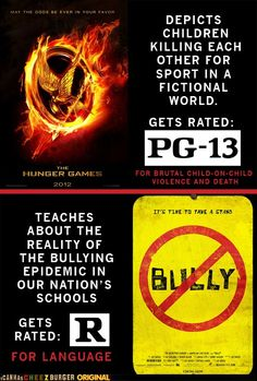 "Ridiculous, unfair and hypocritical much?  [Img: Hunger Games symbol next to text: Depicts Children killing each other for sport in a fictional world.  Gets Rated: PG-13 for brutal child-on-child violence and death.  Underneath a red line, there's the symbol for the movie ""Bully"" (a red circle with a line crossing over the word bully) next to the text: Teaches about the reality of the bullying epidemic in our nation's schools.  Gets Rated: R For Language]"