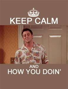 """Ok, so these """"keep calm"""" posters drive me insane but I have to say this one made me smile!  (And I bet you just read it the way Joey says it!) Gotta love """"Friends"""""""