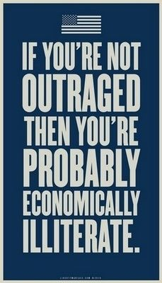 If You Are Not Outraged...You Probably Need To Take Economics 101. No Sane Person Would Run The Finances In Their Home Like The Government Is Handling Their Finances.