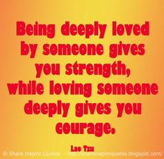 Being deeply loved by someone gives you strength, while loving someone deeply…