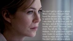 This is probably my favorite speech of the whole series.  Greys Anatomy quote  you don't get to call me a whore.. AMEN!! You can never say anything on how I chose to repair my broken heart that you broke.. But when you run back that is the day I will ask why after I have repaired myself!!!