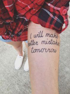 """""""I will make better mistakes tomorrow"""" #tattoo #ink #tatts"""