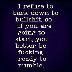 I wouldn't say rumble .. kinda corny ... however .. you keep starting .. one of these days I'm going to be pushed too far and I will end it!