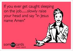 Funny Workplace Ecard: If you ever get caught sleeping on the job........slowly raise your head and say 'in Jesus name Amen'.