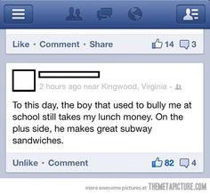 #bullying ahahaha perfect, definitely applies: a few years ago I was shopping and this kid I went to grade school with was collecting carts in the parking lot- Me: didn't you graduate highschool a year early? Him: silent with bugged out eyes