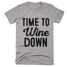 time to Wine down t-shirt funny sayings tops tees by shirtoopia Cool Shirts, Tee Shirts, Awesome Shirts, Sassy Shirts, Vinyl Shirts, Custom Shirts, Step On A Lego, Wine Down, In Vino Veritas