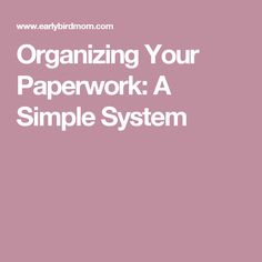 Organizing Your Paperwork: A Simple System