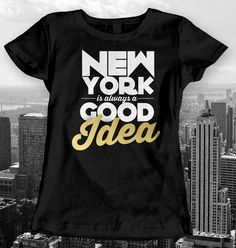 New York Is Always a Good Idea Gifts Tshirt T shirt Tee T-shirt Top, Men's Women's Men Women Clothing Ladies, Guys, Youth, Kids.