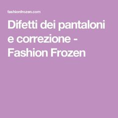 Difetti dei pantaloni e correzione - Fashion Frozen