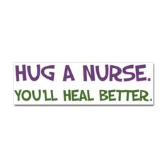 Hug a Nurse. You'll Heal Better.