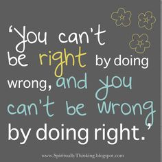 'You can't be right by doing wrong, and you can't be wrong by doing right.'