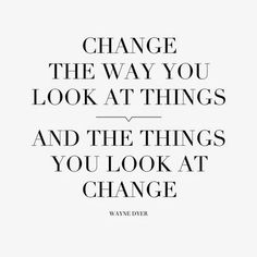 "One of my favorite quotes...I've always heard, ""When you change the way you look at things, what you look at changes."""