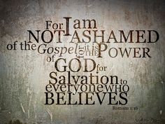 ~ For I am not ashamed of the Gospel ~ for it is the power of GOD for Salvation to everyone who believes. ~ Romans 1:16 ~