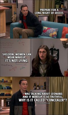 "Quote from The Big Bang Theory 10x17 │ Sheldon Cooper: Prepare for a long night of deceit. Amy Farrah Fowler: Sheldon, women can wear makeup, it's not lying. Sheldon Cooper: I was talking about Leonard. And if makeup is so truthful, why is it called ""concealer""?"