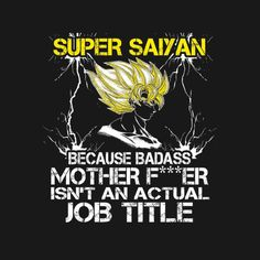 Super Saiyan - saiyan Shirt -because badass mother father isn't an actual job title
