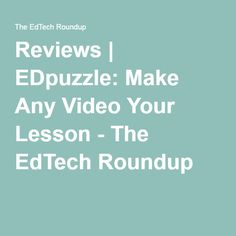 Reviews | EDpuzzle: Make Any Video Your Lesson - The EdTech Roundup
