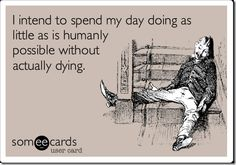 I intend to spend my day doing as little as is humanly possible without actually dying.