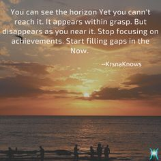 In the NOW | Quote Shots  |  KrsnaKnows -   You can see the horizon Yet you can't reach it. It appears within grasp. But disappears as you near it. Stop focusing on achievements. Start filling gaps in the Now.   http://www.krsnaknows.com/in-the-now/