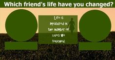 Which friend's life have you changed ?