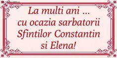 La multi ani ... cu ocazia sarbatorii Sfintilor Constantin si Elena!