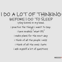 When I get to thinking late at night sometimes I think of things that get me depressed or upset.....that's not good - EVER!