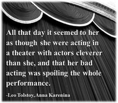 All that day it seemed to her as though she were acting in a theater with actors cleverer than she, and that her bad acting was spoiling the whole performance.   -Leo Tolstoy, Anna Karenina