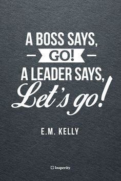 """A boss says, Go! A leader says, Let's go!"" - E.M. Kelly #leadership #motivation #quote shanikawraps.itworks.com"
