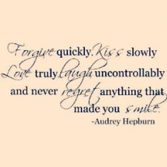 Forgive quickly, kiss slowly, love truly, laught uncontrollably and never regret anything that made you smile.