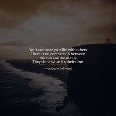Don't compare your life with others. There is no comparison between the sun and the moon. They shine when it's their time. via (http://ift.tt/2pGezu1)