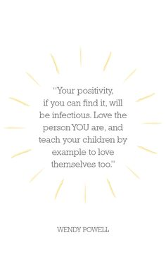 Your positivity, if you can find it, will be infectious. Love the person YOU are, and teach your children by example to love themselves too.