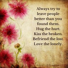 Always try to leave people better than you found them