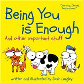 Being You is Enough -- by Josh Langley. This s a terrific green light of a book to strengthen kids' self-awareness, acknowledge their need to ride unicorns and reinforce the understanding that they are loved and never alone. A must read, wonderful bunch of little miracles between two covers.