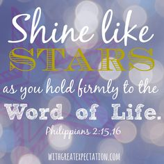 Do everything without grumbling or arguing... Then you will shine among them like stars in the sky as you hold firmly to the word of life.