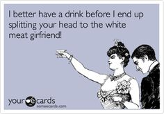 I better have a drink before I end up splitting your head to the white meat girfriend!