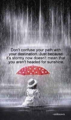 Não confunda o seu caminho com o seu destino. Só porque seu caminho é tempestuoso agora não significa que você não está indo para a luz do sol