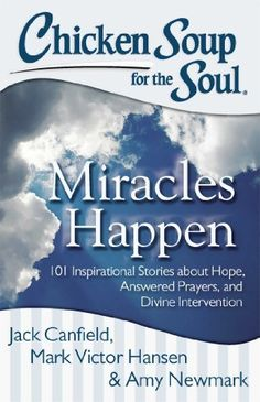 Chicken Soup for the Soul: Miracles Happen: 101 Inspirational Stories about Hope, Answered Prayers, and Divine Intervention by Jack Canfield, http://www.amazon.com/dp/B00DPM7PL2/ref=cm_sw_r_pi_dp_T6tQub09VHMHB