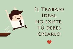 El trabajo ideal no existe,  tu debes crearlo Famous Phrases, Business Inspiration, Snoopy, Thoughts, Quotes, Fictional Characters, Facebook, Amor, Good Afternoon