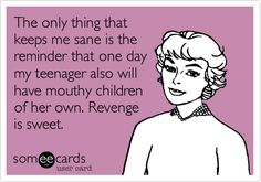Funny Confession Ecard: The only thing that keeps me sane is the reminder that one day my teenager also will have mouthy children of her own. Revenge is sweet.
