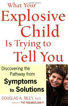 What Your Explosive Child Is Trying to Tell You- Discovering the Pathway from Symptoms to Solutions