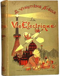 La Vie Electrique(The Electric Life) Vintage Book Covers, Vintage Children's Books, Antique Books, Albert Robida, Space Fantasy, Word Nerd, Beautiful Book Covers, Book Cover Art, Old Paper