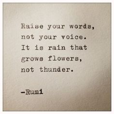 """Raise your words, not your voice. It is the rain that grows flowers, not thunder."" - Rumi"