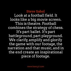 """""""Look at a football field. It looks like a big movie screen. This is theatre. Football combines the strategy of chess. It's part ballet. It's part battleground, part playground. We clarify, amplify and glorify the game with our footage, the narration and that music, and in the end create an inspirational piece of footage."""", Steve Sabol"""