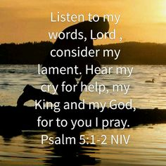 Listen to my words, Lord, consider my lament. Hear my cry for help, my King and my God, for to you I pray. (Psalm 5:1-2 NIV)