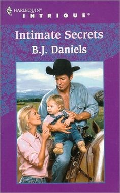 Intimate Secrets (Intrigue, 566) by B J Daniels  She had the kind of secret no woman could keep...  When Josie O'Malley found herself pregnant, she knew her father would surely mete out the Texas law of the West--and shoot the no 'count before he'd demand a shotgun wedding. What her dad didn't know was the Josie has been with the one man he'd respected above all others. Clay Jackson. (read 2014)