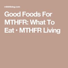 Good Foods For MTHFR: What To Eat • MTHFR Living